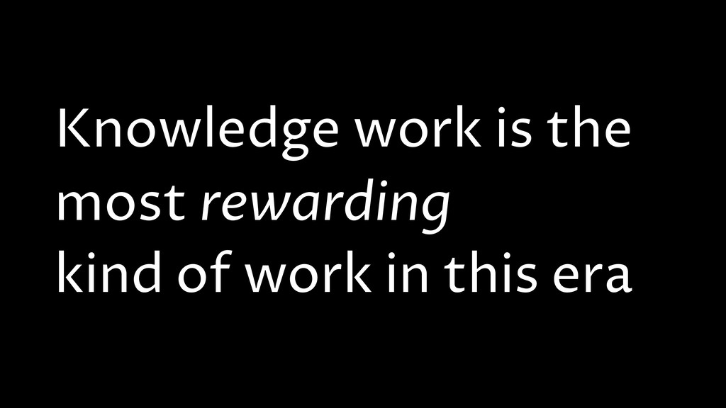 Knowledge work is the most rewarding kind of wo...