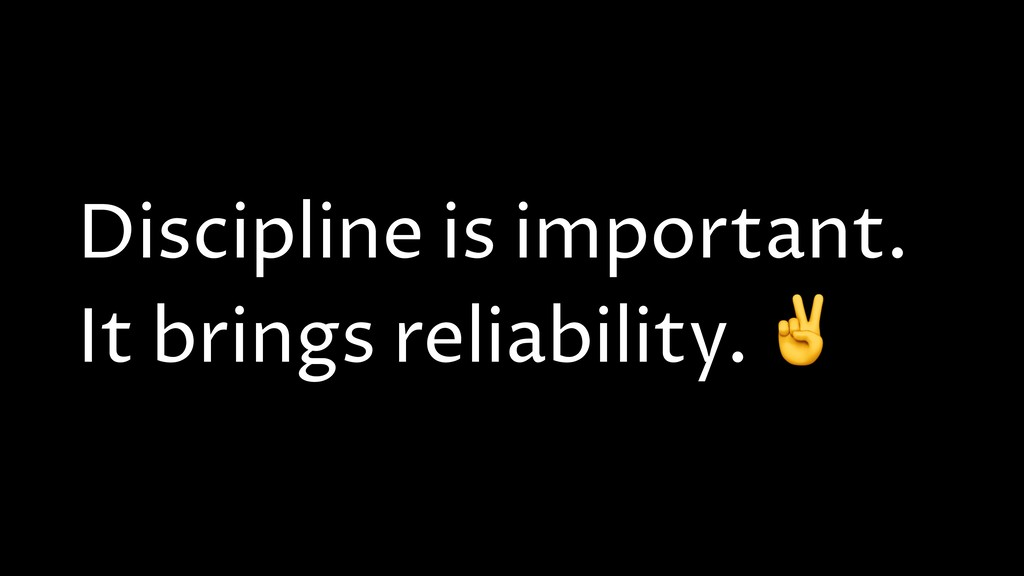 Discipline is important. It brings reliability....