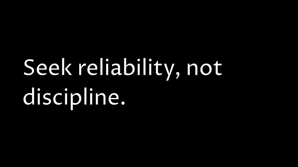 Seek reliability, not discipline.