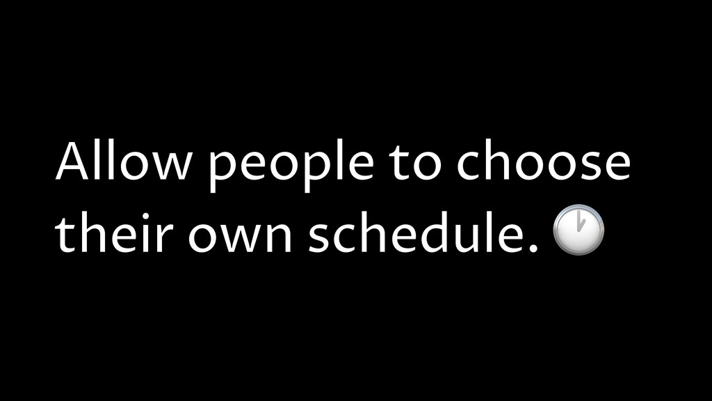 Allow people to choose their own schedule.