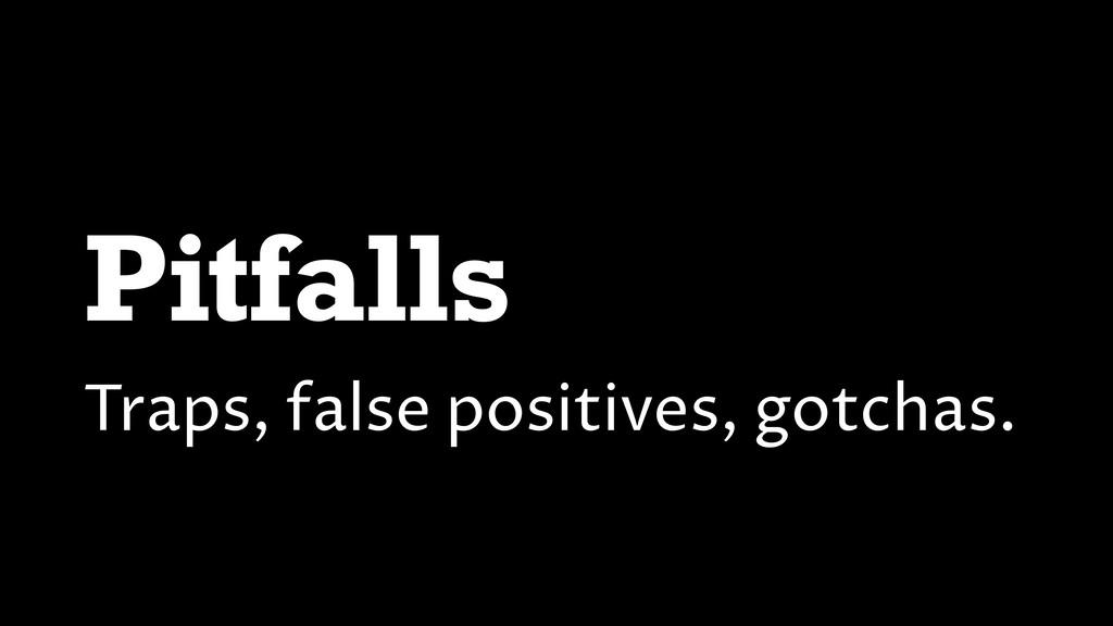 Pitfalls Traps, false positives, gotchas.