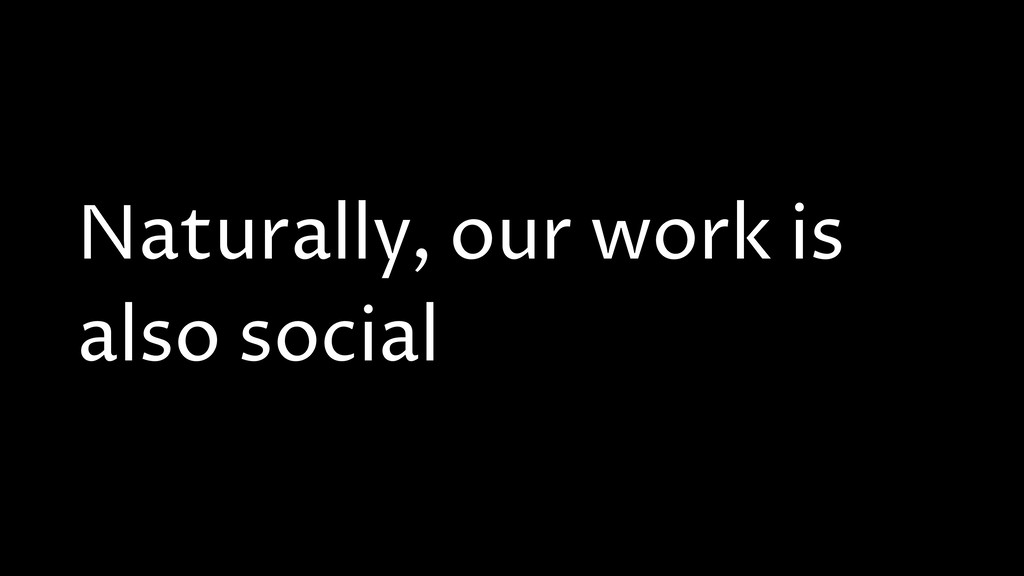 Naturally, our work is also social