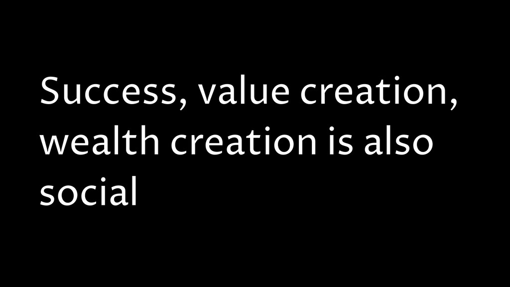 Success, value creation, wealth creation is als...