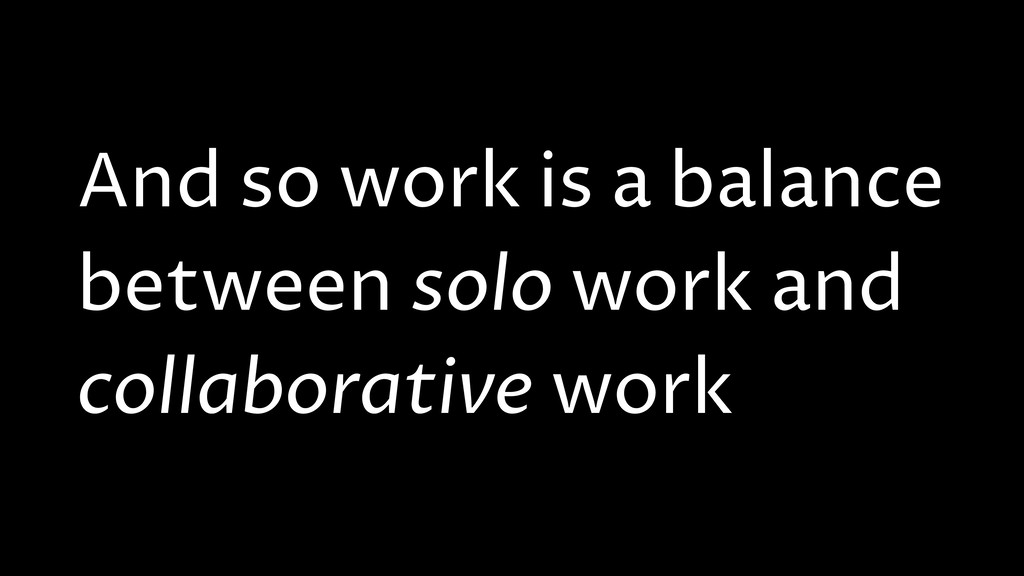 And so work is a balance between solo work and ...