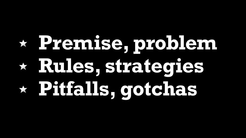 Premise, problem Rules, strategies Pitfalls, go...