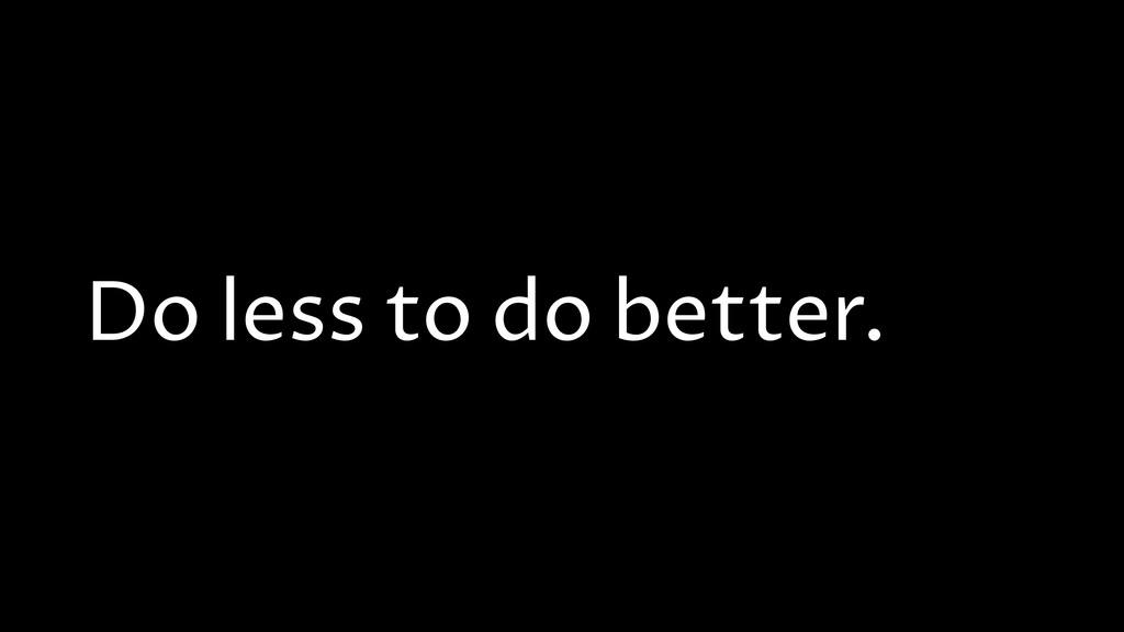 Do less to do better.