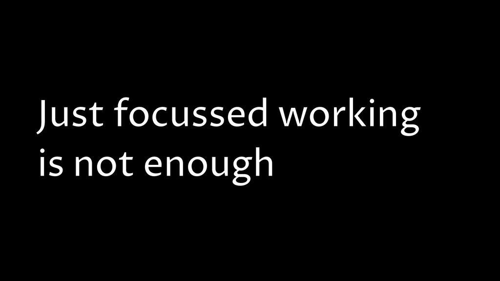 Just focussed working is not enough