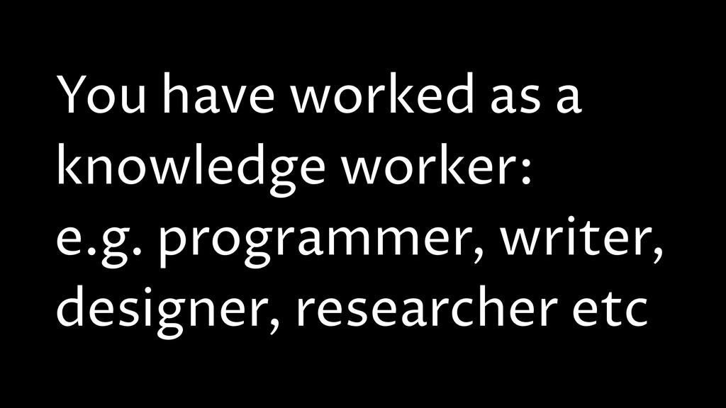 You have worked as a knowledge worker: e.g. pro...