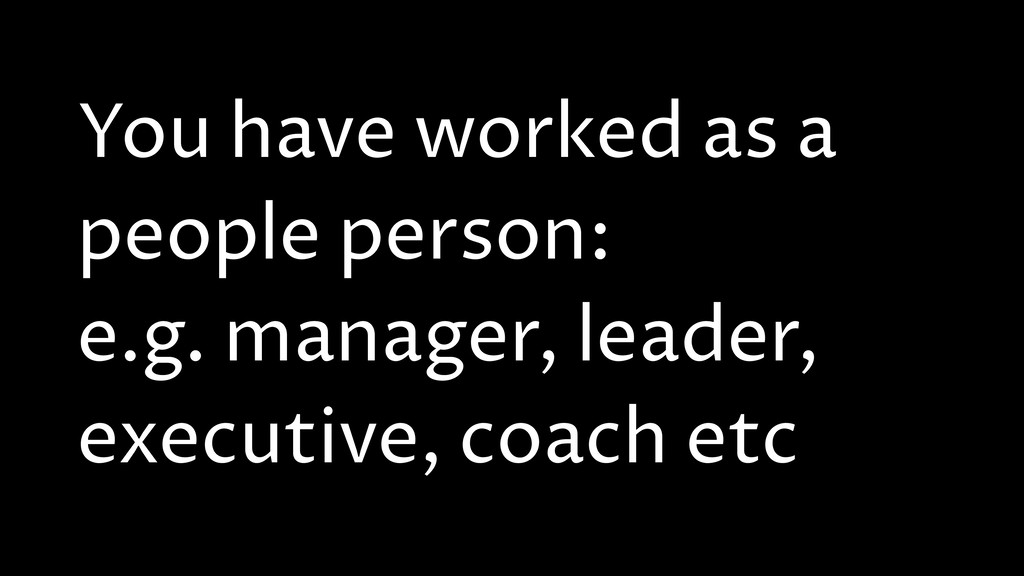 You have worked as a people person: e.g. manage...