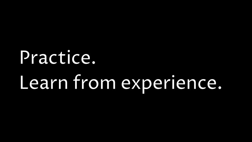 Practice. Learn from experience.