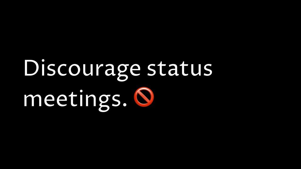 Discourage status meetings.