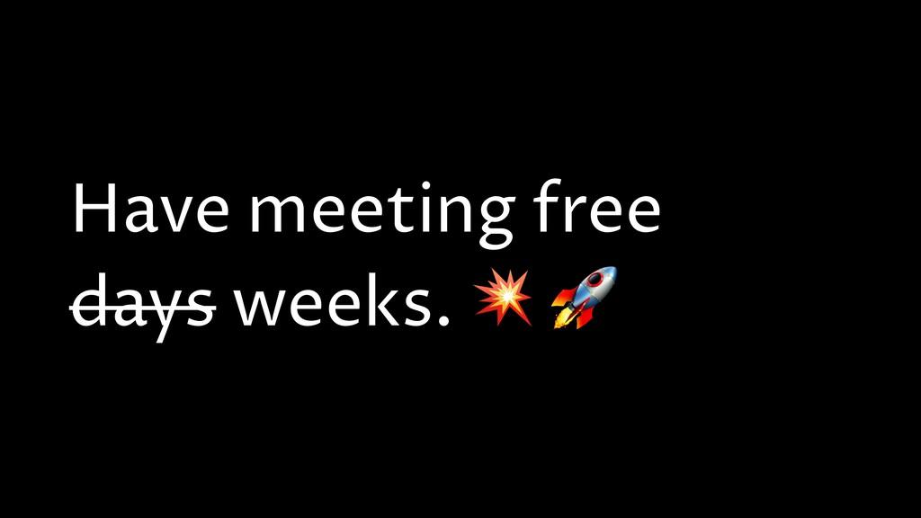Have meeting free days weeks.