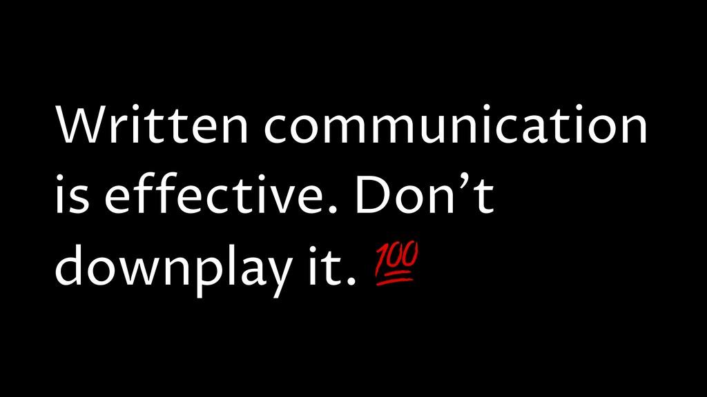 Written communication is effective. Don't downp...