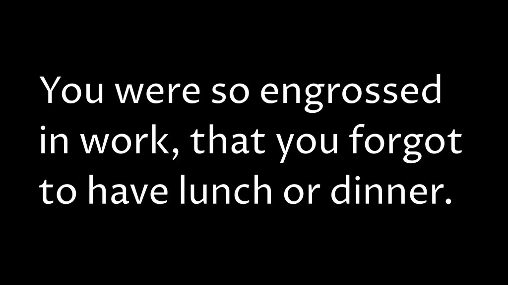 You were so engrossed in work, that you forgot ...
