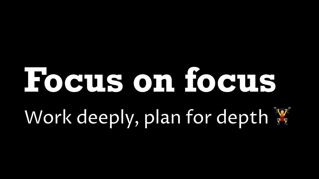 Focus on focus Work deeply, plan for depth