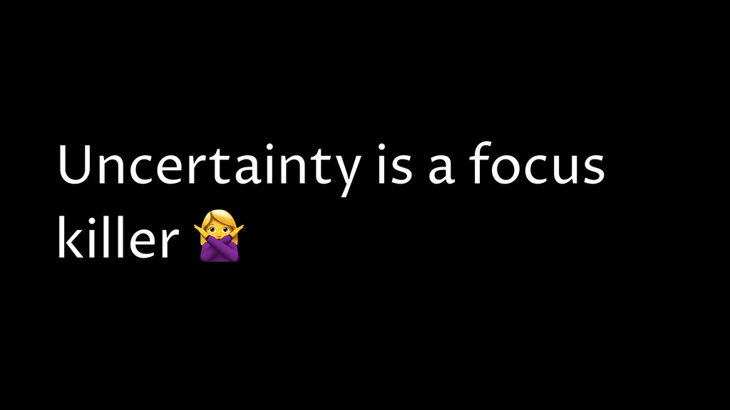 Uncertainty is a focus killer