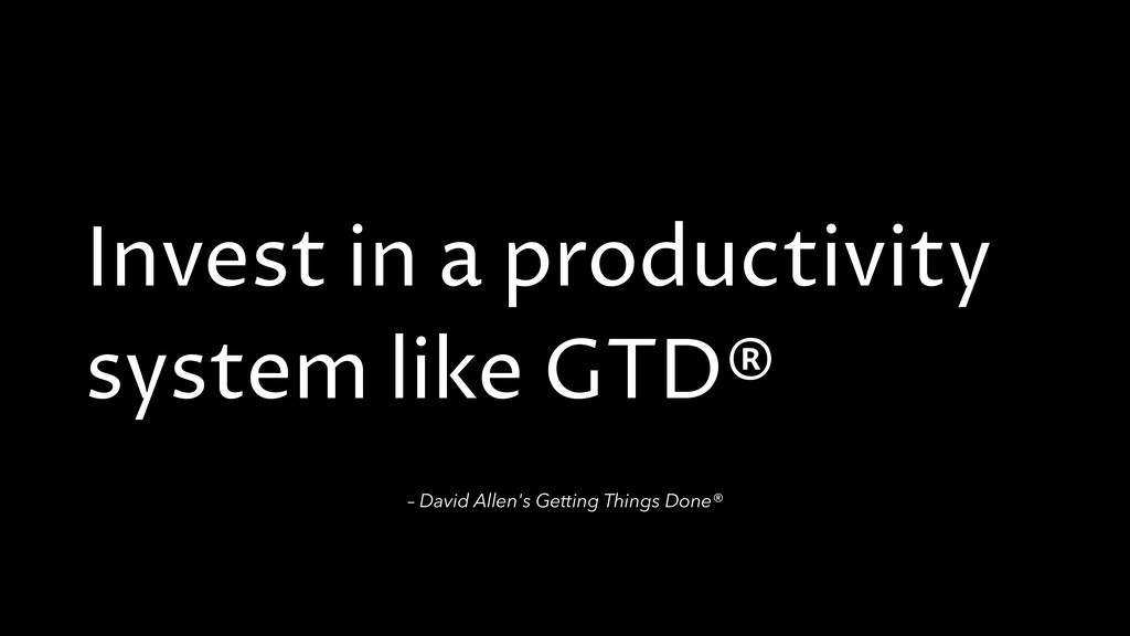 Invest in a productivity system like GTD® – Dav...