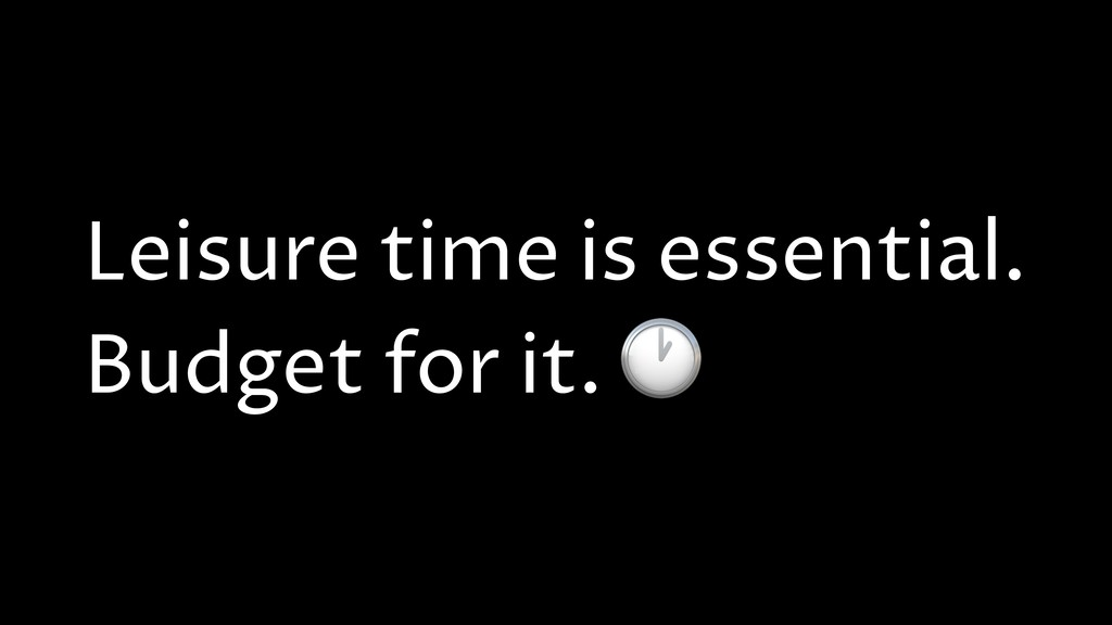 Leisure time is essential. Budget for it.