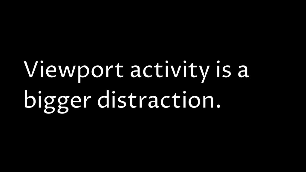 Viewport activity is a bigger distraction.