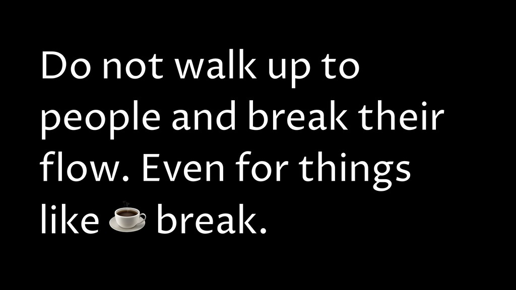 Do not walk up to people and break their flow. ...