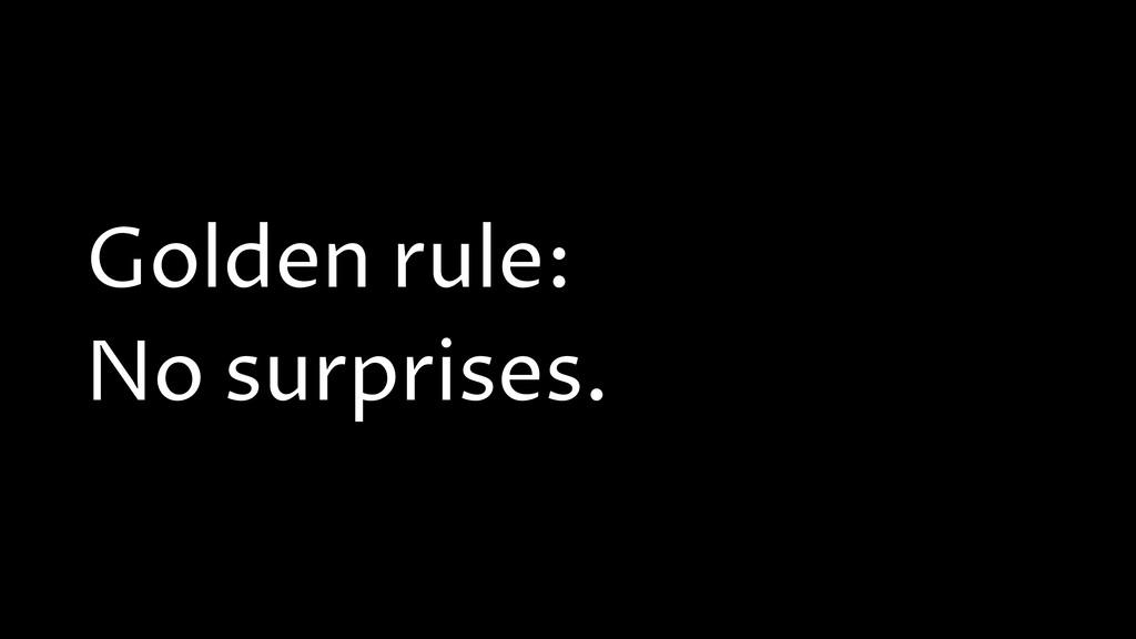 Golden rule: No surprises.