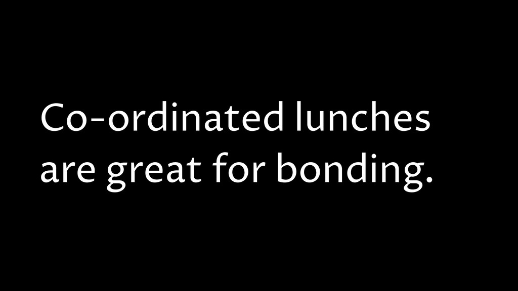 Co-ordinated lunches are great for bonding.