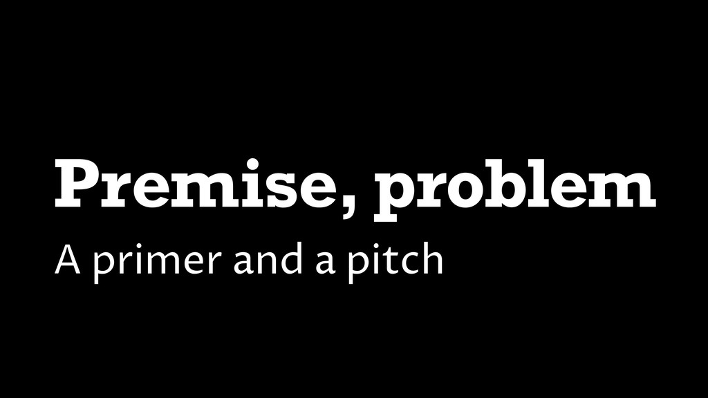 Premise, problem A primer and a pitch