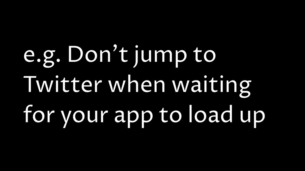 e.g. Don't jump to Twitter when waiting for you...
