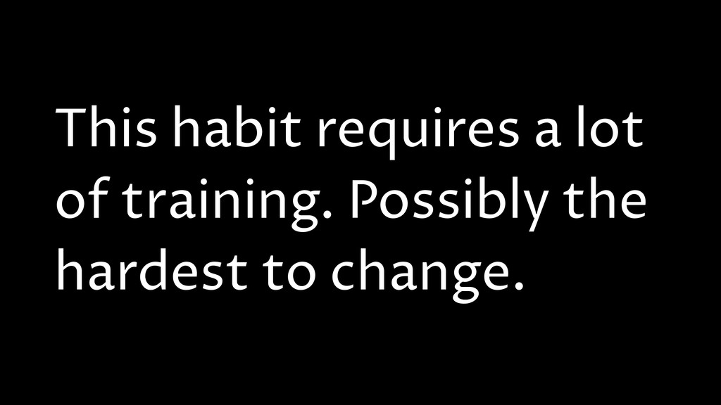 This habit requires a lot of training. Possibly...