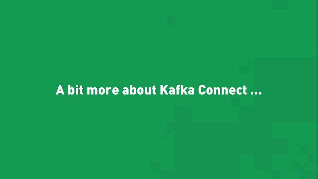A bit more about Kafka Connect …