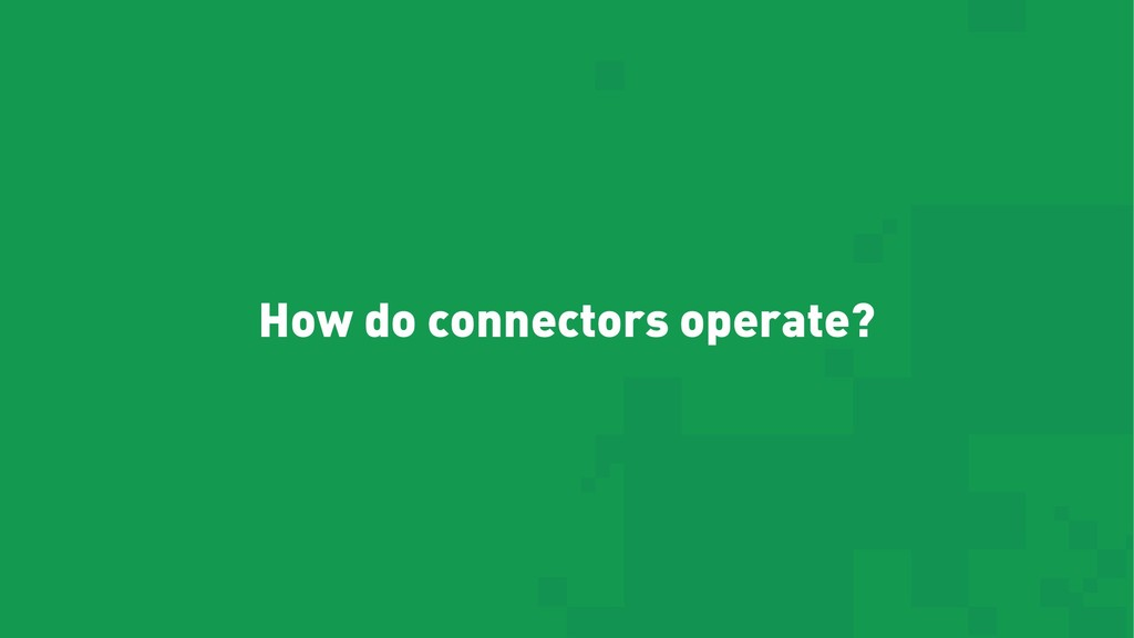 How do connectors operate?