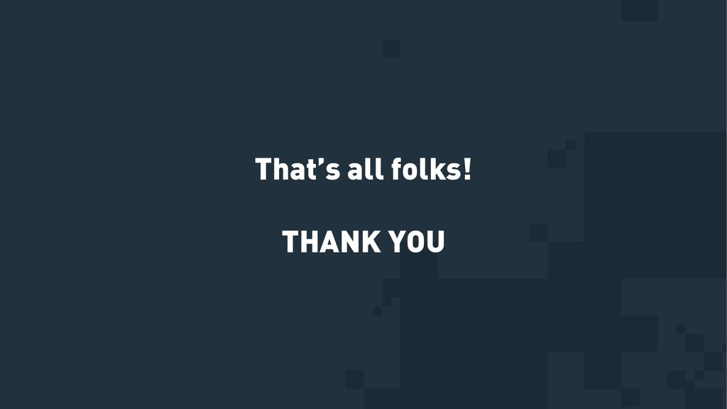 That's all folks! THANK YOU