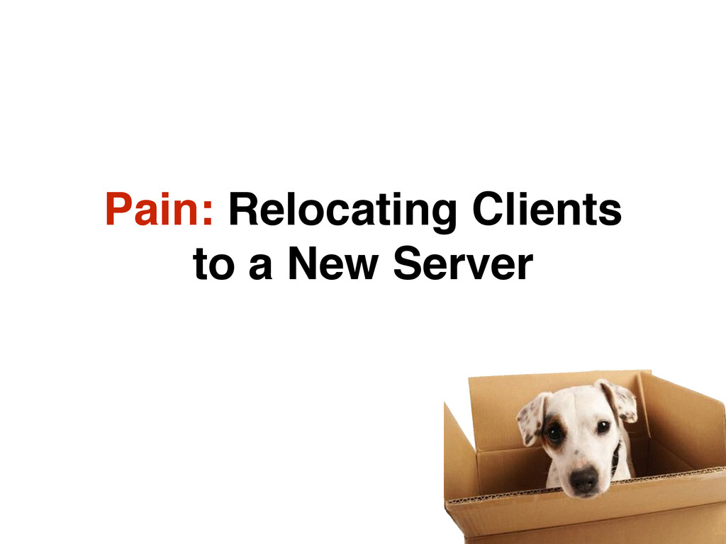 Pain: Relocating Clients to a New Server
