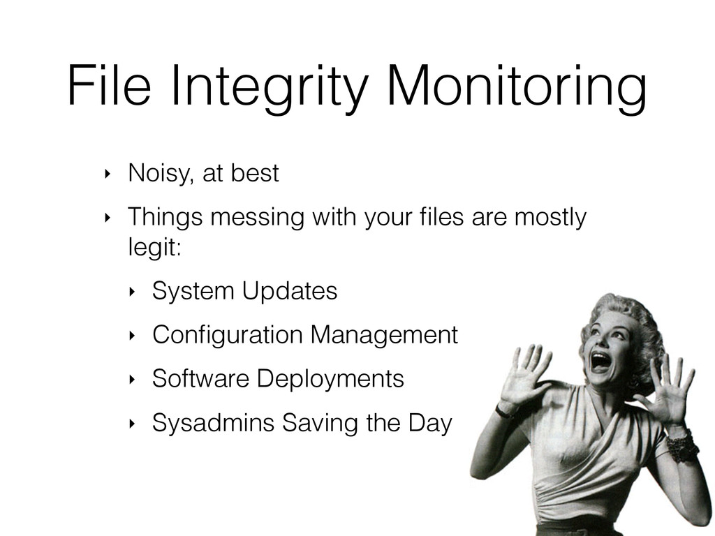 File Integrity Monitoring ‣ Noisy, at best ‣ Th...