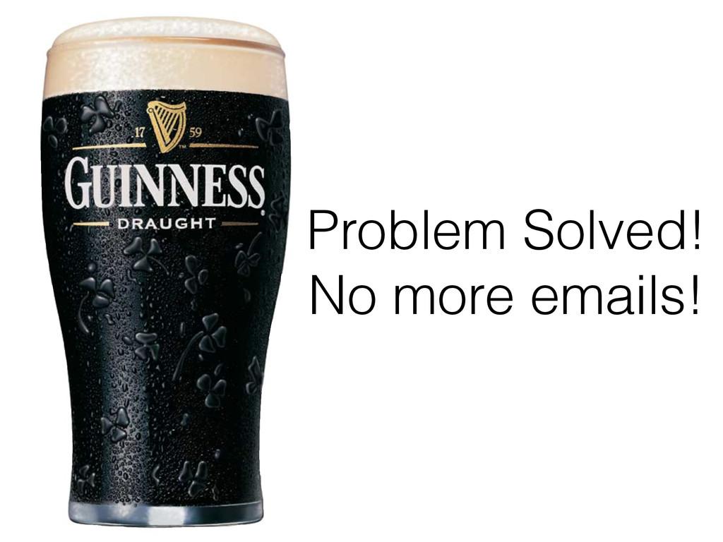 Problem Solved! No more emails!