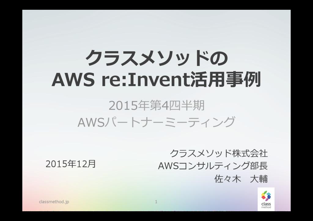 クラスメソッドの AWS re:Invent活⽤用事例例 2015年年第4四半期 AWSパー...