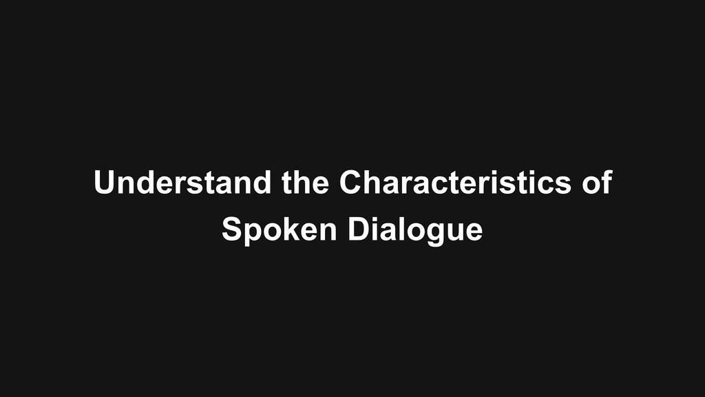 Understand the Characteristics of Spoken Dialog...