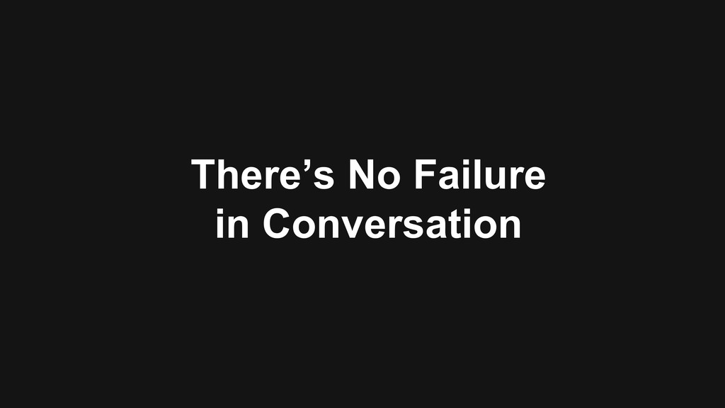 There's No Failure in Conversation