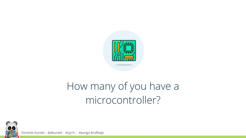 How many of you have a microcontroller? Dominik...