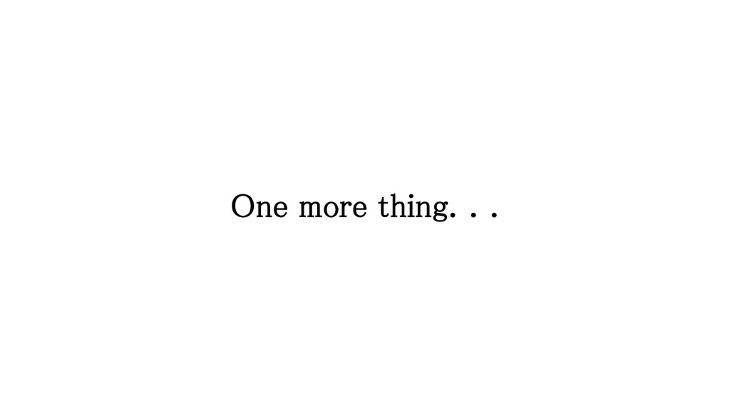 One more thing. . .