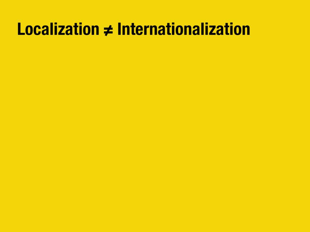 Localization ≠ Internationalization