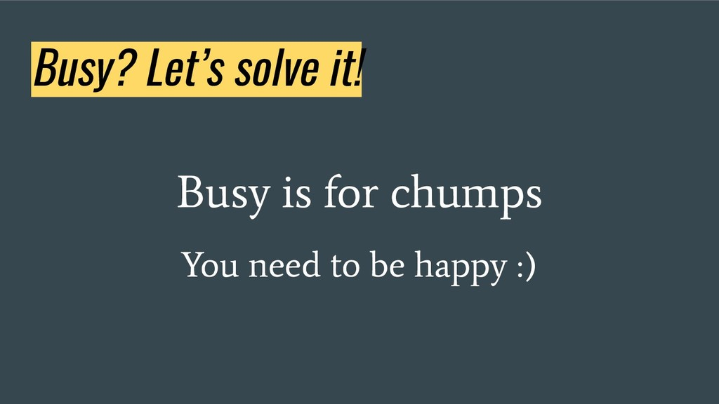 Busy? Let's solve it! Busy is for chumps You ne...