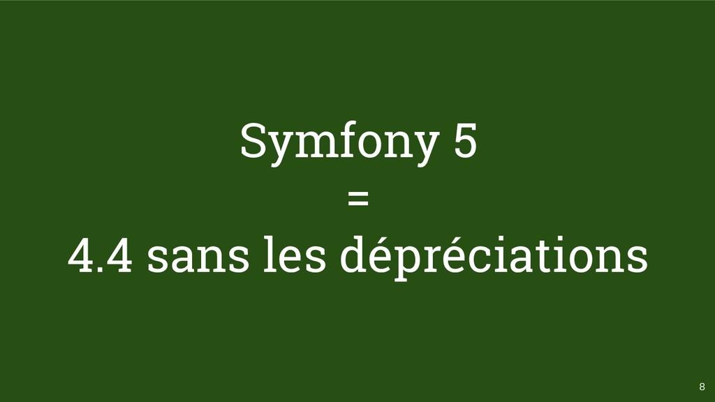 8 Symfony 5 = 4.4 sans les dépréciations