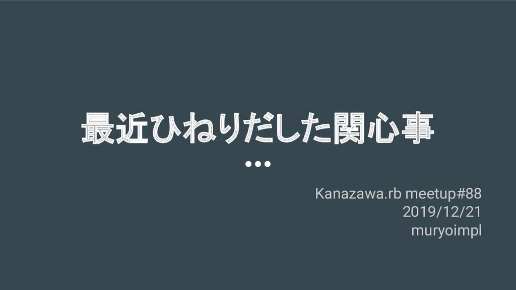最近ひねりだした関心事 Kanazawa.rb meetup#88 2019/12/21 mu...