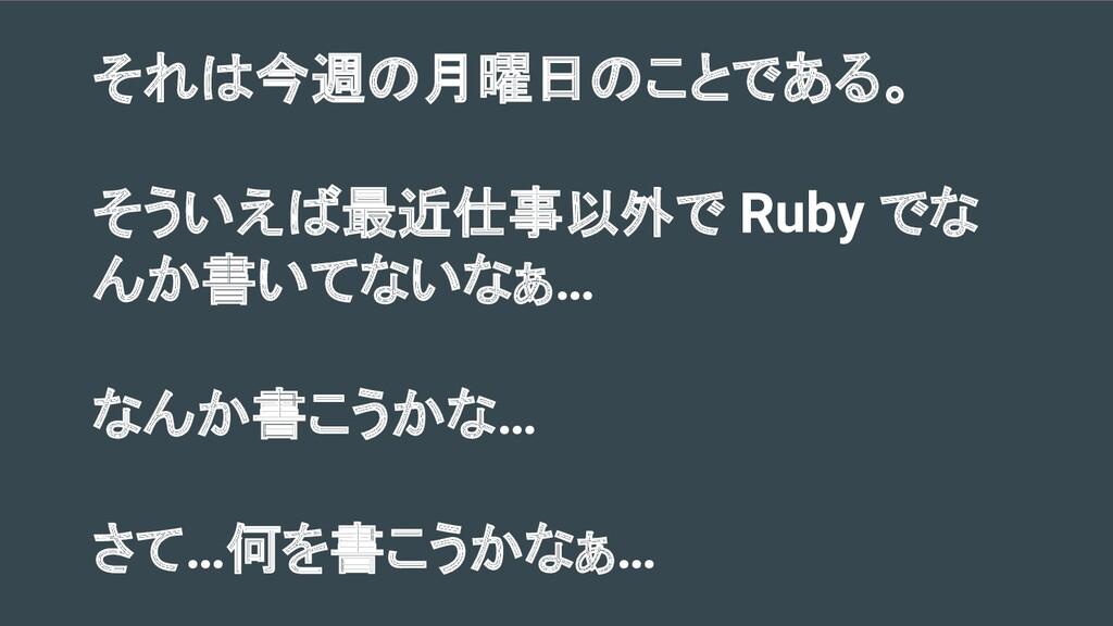 それは今週の月曜日のことである。 そういえば最近仕事以外で Ruby でな んか書いてないなぁ...