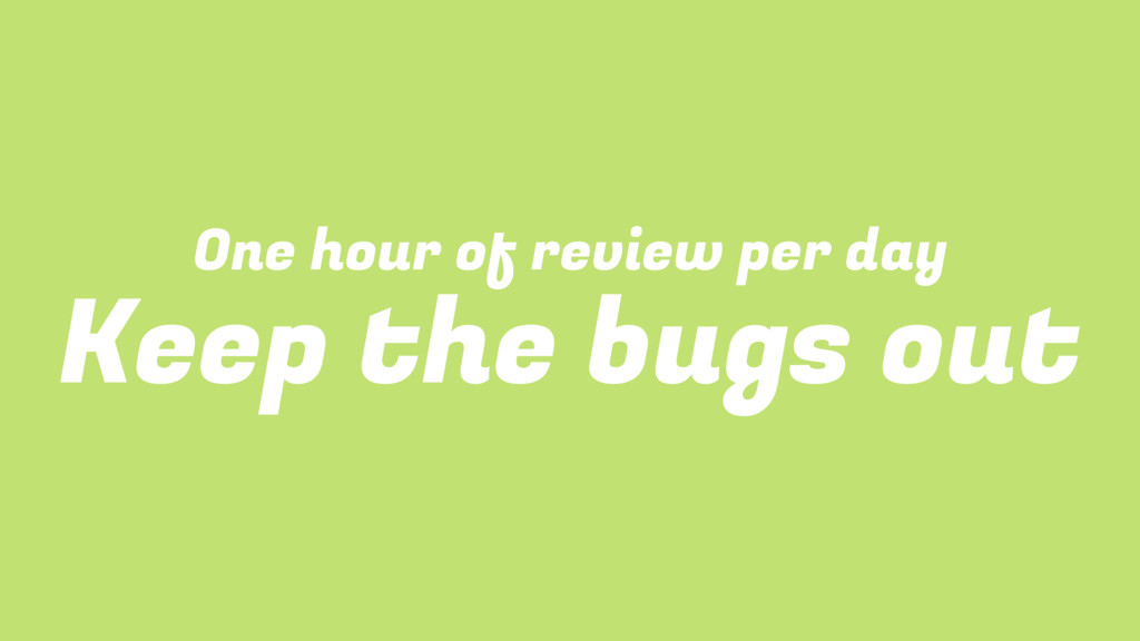 One hour of review per day Keep the bugs out