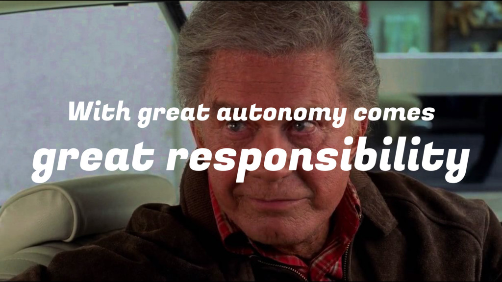 With great autonomy comes great responsibility