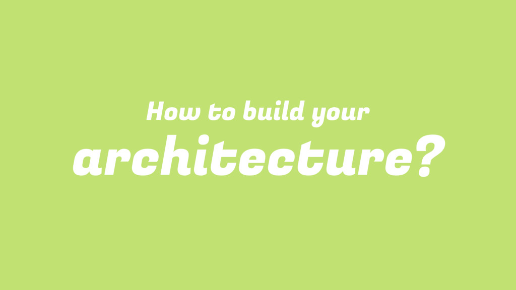 How to build your architecture?