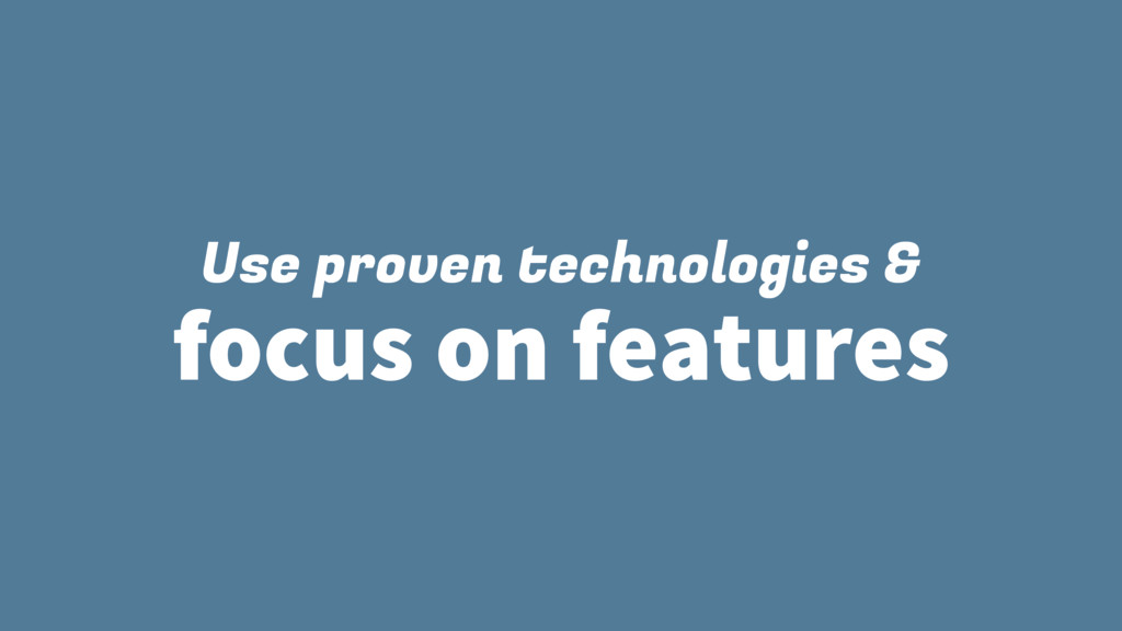 Use proven technologies & focus on features