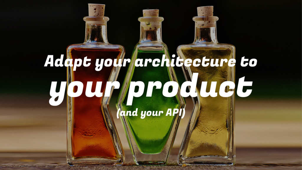 Adapt your architecture to your product (and yo...